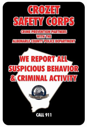 The Albemarle County Police have designed a new neighborhood sign announcing the presence of neighbors watching for criminal and suspicious activity within their communities to replace the old Neighborhood Watch signs, some of which are still seen throughout the county.  This sign is available to groups who have at least one member of the Crozet Safety Corps in their group, neighborhood or subdivision.